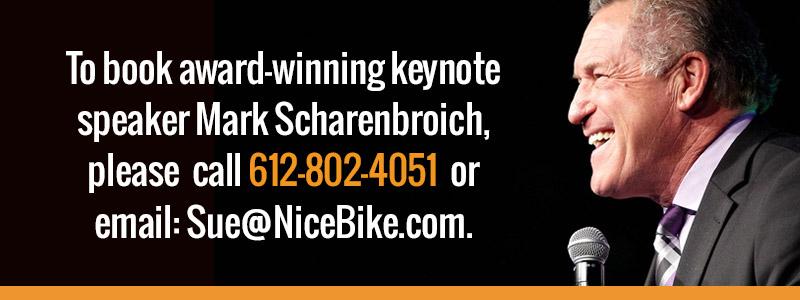To book a award-winning keynote speaker Mark Scharenbroich, please call 612-802-4051 or email Sue@nicebike.com